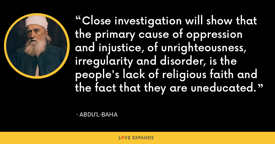 Close investigation will show that the primary cause of oppression and injustice, of unrighteousness, irregularity and disorder, is the people's lack of religious faith and the fact that they are uneducated. - Abdu'l-Baha