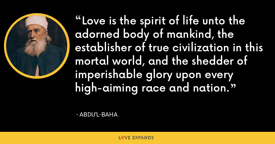 Love is the spirit of life unto the adorned body of mankind, the establisher of true civilization in this mortal world, and the shedder of imperishable glory upon every high-aiming race and nation. - Abdu'l-Baha