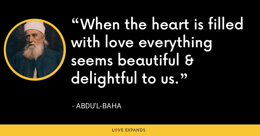 When the heart is filled with love everything seems beautiful & delightful to us. - Abdu'l-Baha