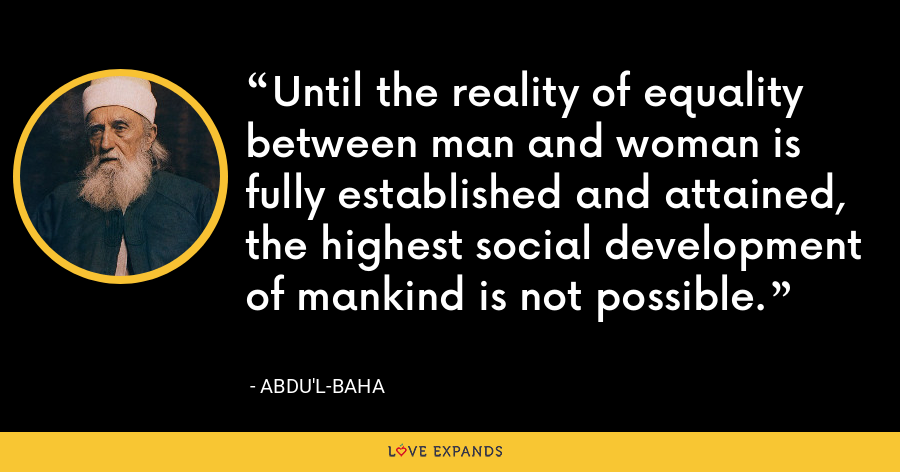 Until the reality of equality between man and woman is fully established and attained, the highest social development of mankind is not possible. - Abdu'l-Baha