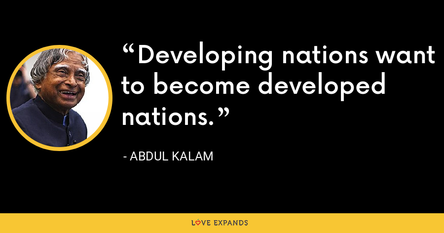 Developing nations want to become developed nations. - Abdul Kalam