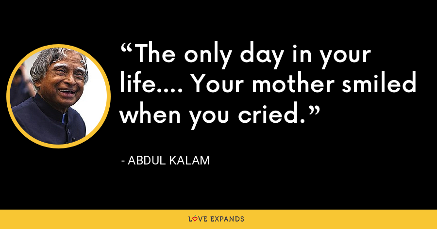 The only day in your life.... Your mother smiled when you cried. - Abdul Kalam