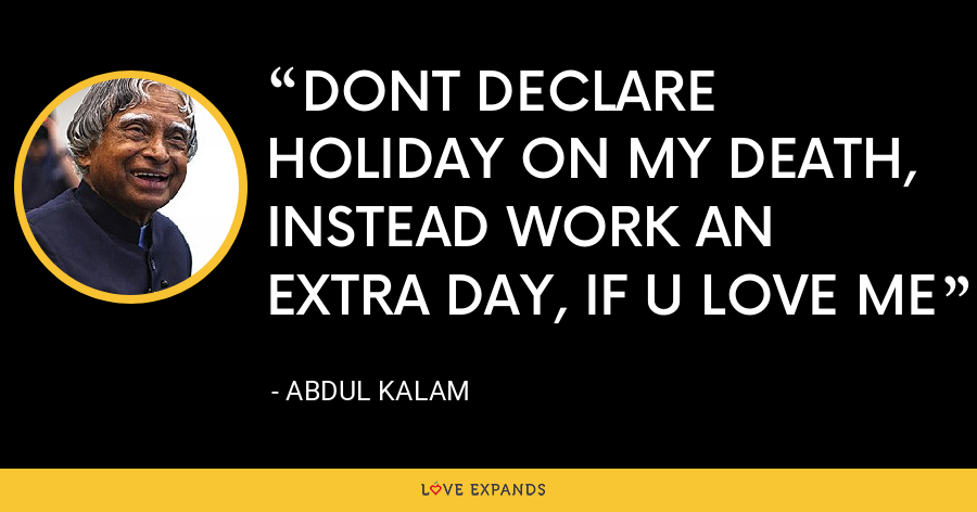 DONT DECLARE HOLIDAY ON MY DEATH, INSTEAD WORK AN EXTRA DAY, IF U LOVE ME - Abdul Kalam