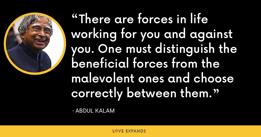 There are forces in life working for you and against you. One must distinguish the beneficial forces from the malevolent ones and choose correctly between them. - Abdul Kalam