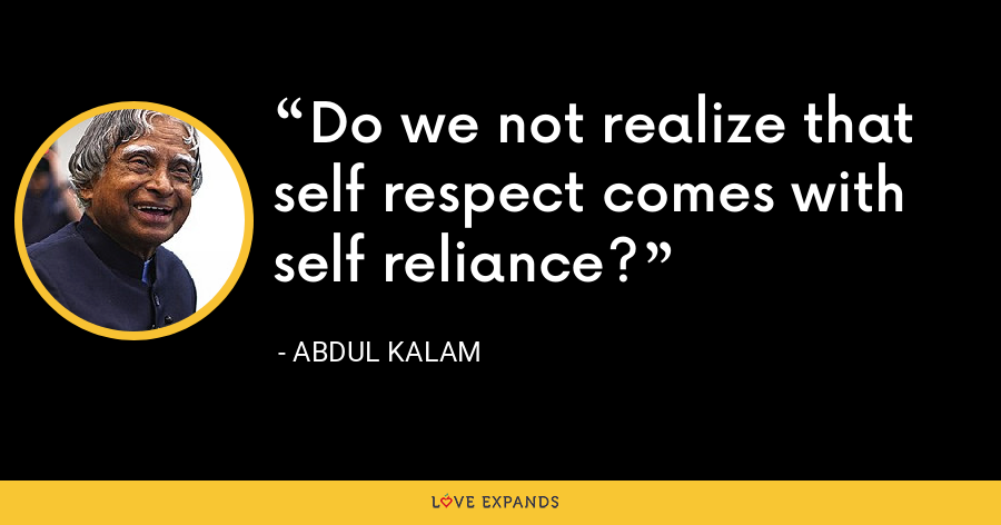 Do we not realize that self respect comes with self reliance? - Abdul Kalam