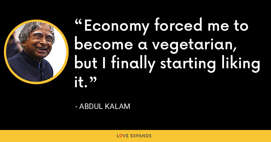 Economy forced me to become a vegetarian, but I finally starting liking it. - Abdul Kalam