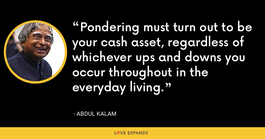 Pondering must turn out to be your cash asset, regardless of whichever ups and downs you occur throughout in the everyday living. - Abdul Kalam