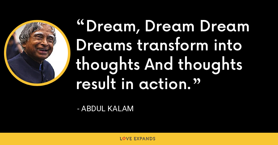 Dream, Dream Dream Dreams transform into thoughts And thoughts result in action. - Abdul Kalam