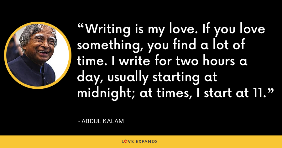Writing is my love. If you love something, you find a lot of time. I write for two hours a day, usually starting at midnight; at times, I start at 11. - Abdul Kalam