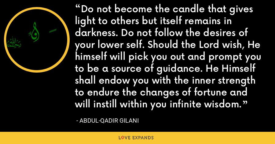 Do not become the candle that gives light to others but itself remains in darkness. Do not follow the desires of your lower self. Should the Lord wish, He himself will pick you out and prompt you to be a source of guidance. He Himself shall endow you with the inner strength to endure the changes of fortune and will instill within you infinite wisdom. - Abdul-Qadir Gilani