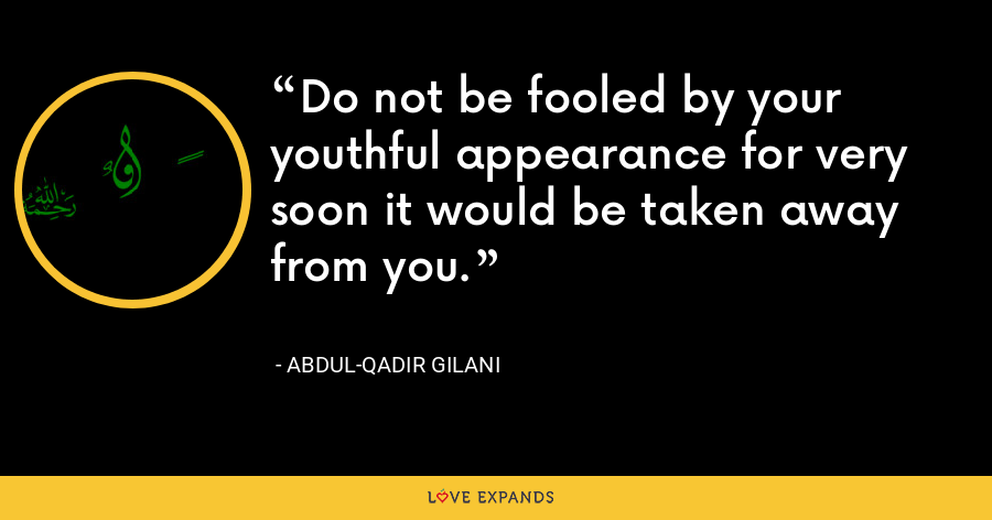 Do not be fooled by your youthful appearance for very soon it would be taken away from you. - Abdul-Qadir Gilani
