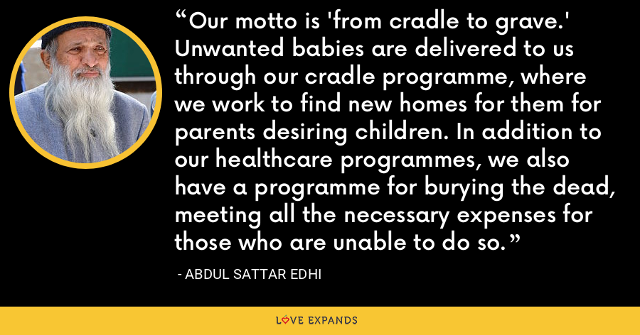 Our motto is 'from cradle to grave.' Unwanted babies are delivered to us through our cradle programme, where we work to find new homes for them for parents desiring children. In addition to our healthcare programmes, we also have a programme for burying the dead, meeting all the necessary expenses for those who are unable to do so. - Abdul Sattar Edhi