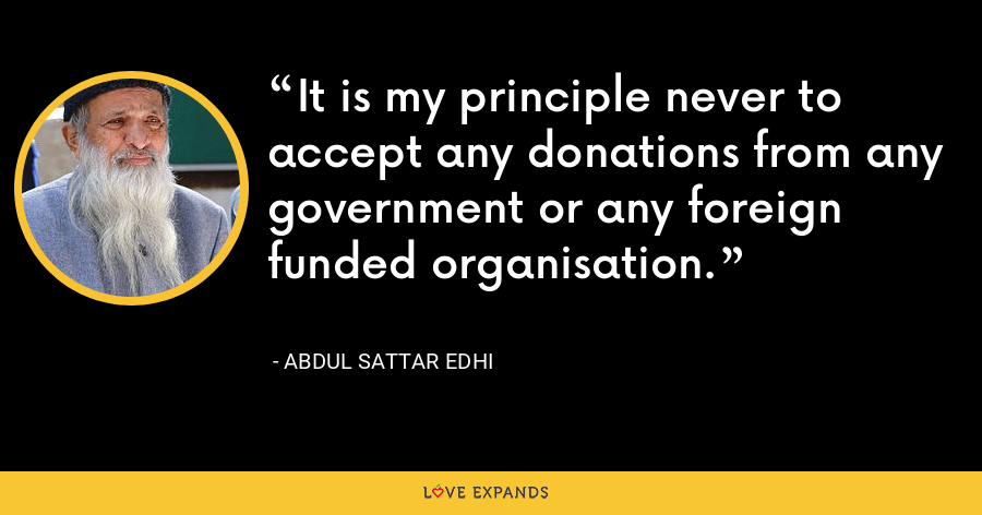 It is my principle never to accept any donations from any government or any foreign funded organisation. - Abdul Sattar Edhi