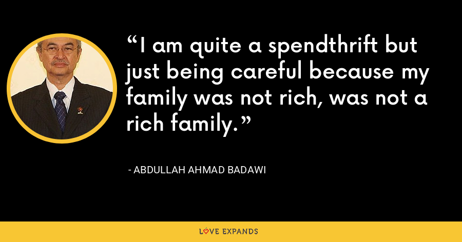 I am quite a spendthrift but just being careful because my family was not rich, was not a rich family. - Abdullah Ahmad Badawi