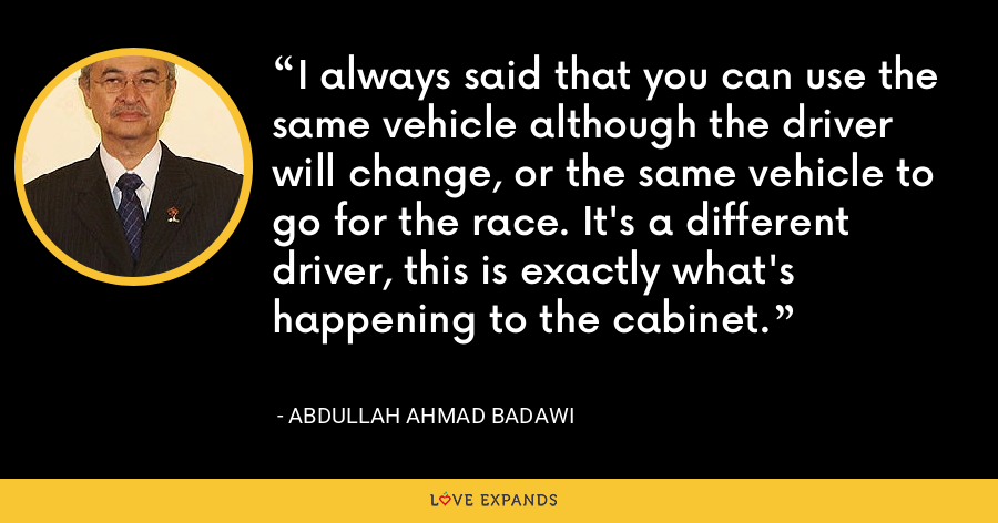 I always said that you can use the same vehicle although the driver will change, or the same vehicle to go for the race. It's a different driver, this is exactly what's happening to the cabinet. - Abdullah Ahmad Badawi