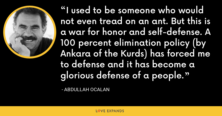 I used to be someone who would not even tread on an ant. But this is a war for honor and self-defense. A 100 percent elimination policy (by Ankara of the Kurds) has forced me to defense and it has become a glorious defense of a people. - Abdullah Ocalan