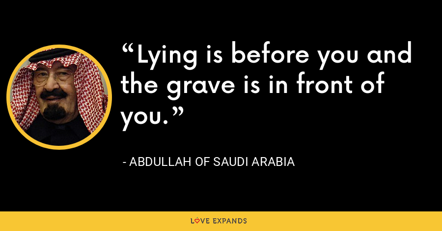 Lying is before you and the grave is in front of you. - Abdullah of Saudi Arabia