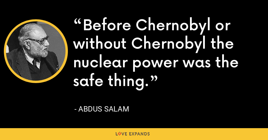 Before Chernobyl or without Chernobyl the nuclear power was the safe thing. - Abdus Salam