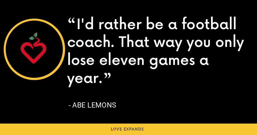 I'd rather be a football coach. That way you only lose eleven games a year. - Abe Lemons