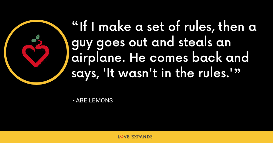 If I make a set of rules, then a guy goes out and steals an airplane. He comes back and says, 'It wasn't in the rules.' - Abe Lemons