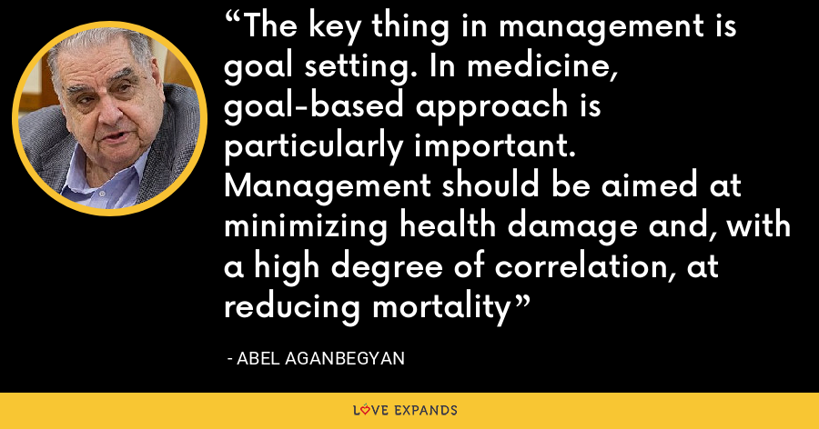 The key thing in management is goal setting. In medicine, goal-based approach is particularly important. Management should be aimed at minimizing health damage and, with a high degree of correlation, at reducing mortality - Abel Aganbegyan
