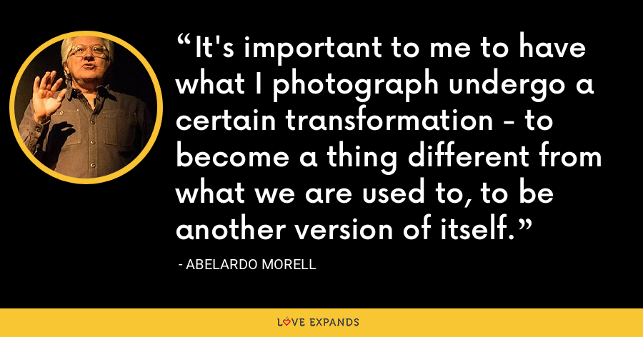 It's important to me to have what I photograph undergo a certain transformation - to become a thing different from what we are used to, to be another version of itself. - Abelardo Morell