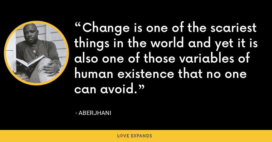 Change is one of the scariest things in the world and yet it is also one of those variables of human existence that no one can avoid. - Aberjhani