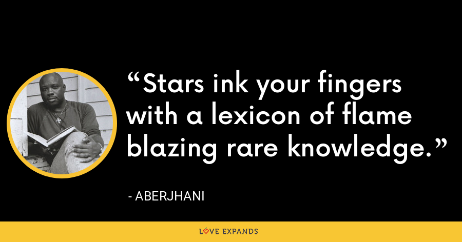 Stars ink your fingerswith a lexicon of flameblazing rare knowledge. - Aberjhani
