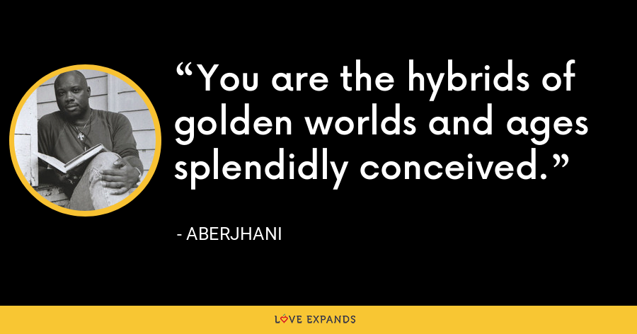 You are the hybrids of golden worlds and ages splendidly conceived. - Aberjhani