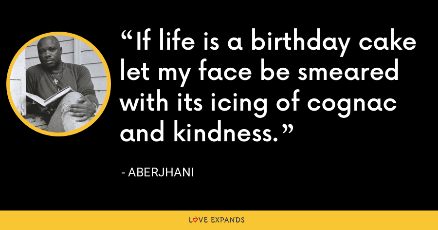 If life is a birthday cake let my face be smeared with its icing of cognac and kindness. - Aberjhani