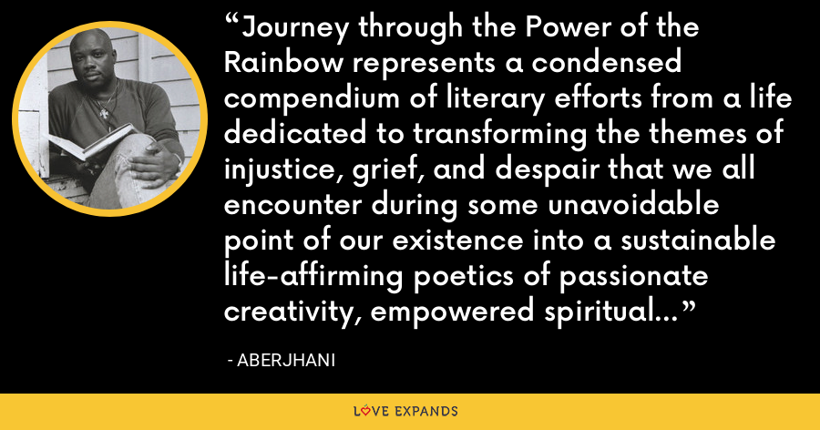 Journey through the Power of the Rainbow represents a condensed compendium of literary efforts from a life dedicated to transforming the themes of injustice, grief, and despair that we all encounter during some unavoidable point of our existence into a sustainable life-affirming poetics of passionate creativity, empowered spiritual vision, and inspired commitment. - Aberjhani