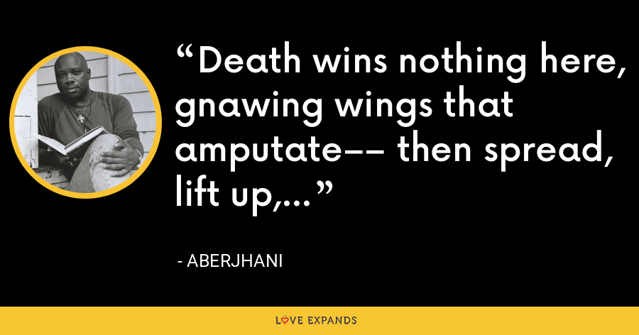 Death wins nothing here, gnawing wings that amputate–– then spread, lift up, fly. - Aberjhani