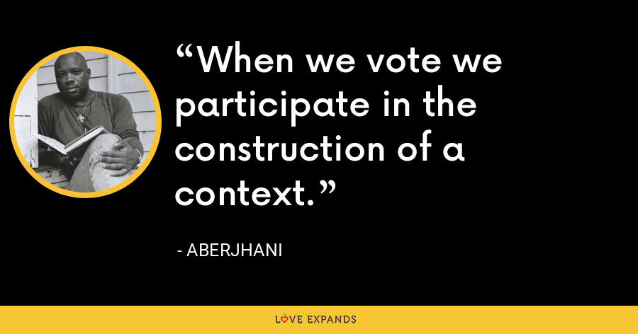 When we vote we participate in the construction of a context. - Aberjhani