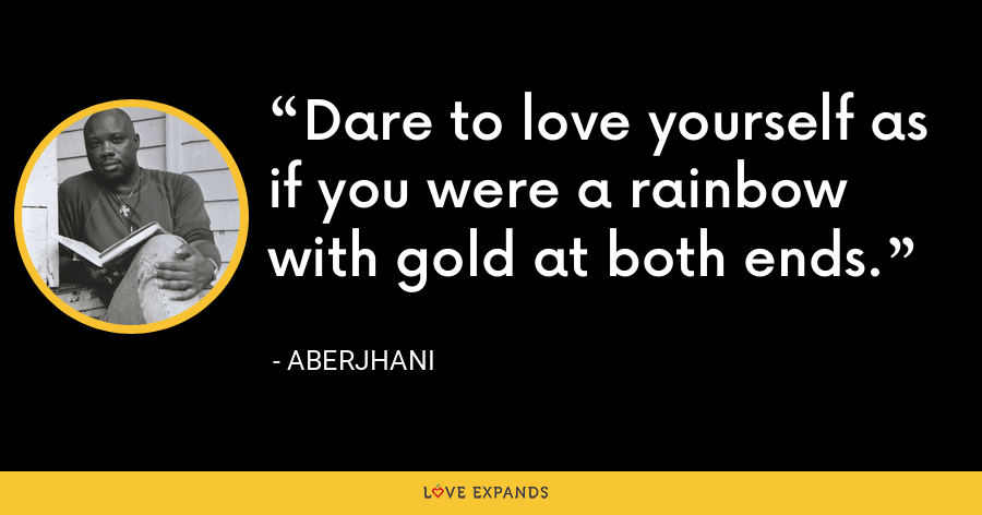 Dare to love yourself as if you were a rainbow with gold at both ends. - Aberjhani