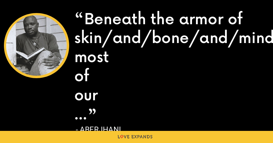 Beneath the armor of skin/and/bone/and/mind most of our colors are amazingly the same. - Aberjhani