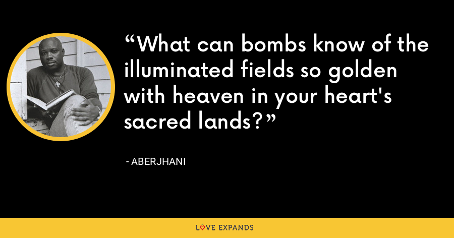 What can bombs know of the illuminated fields so golden with heaven in your heart's sacred lands? - Aberjhani