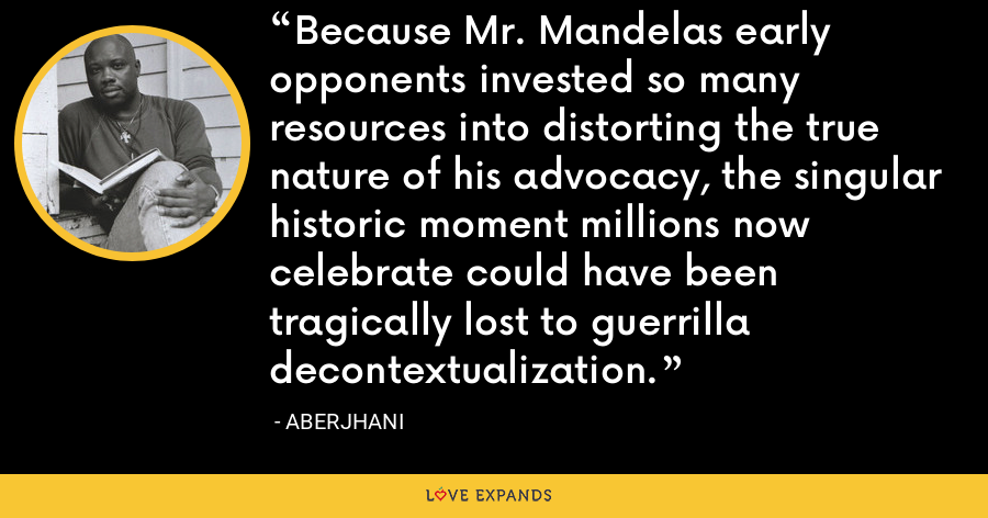 Because Mr. Mandelas early opponents invested so many resources into distorting the true nature of his advocacy, the singular historic moment millions now celebrate could have been tragically lost to guerrilla decontextualization. - Aberjhani