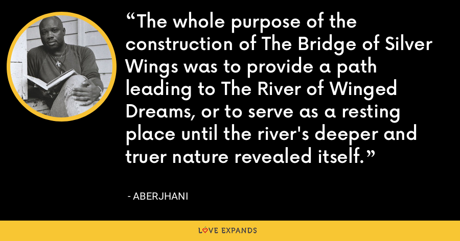 The whole purpose of the construction of The Bridge of Silver Wings was to provide a path leading to The River of Winged Dreams, or to serve as a resting place until the river's deeper and truer nature revealed itself. - Aberjhani