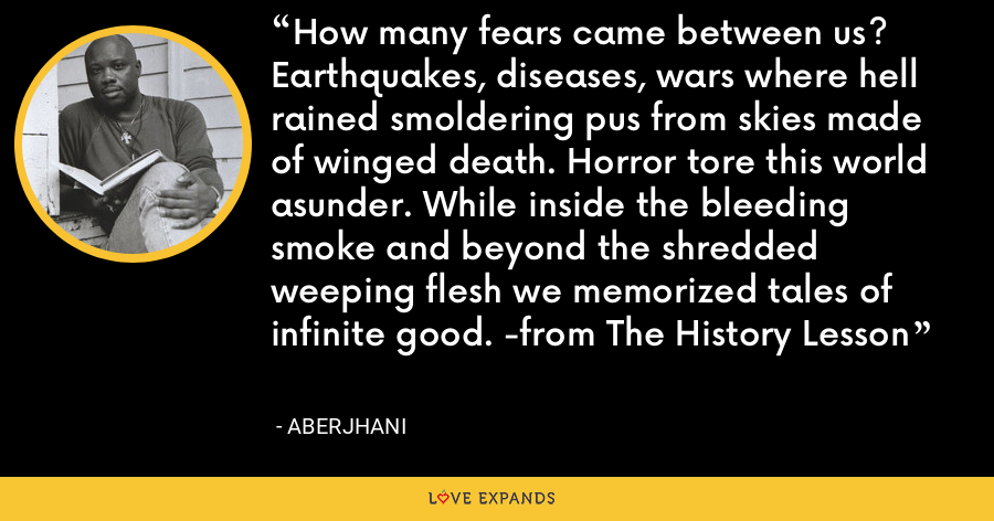How many fears came between us? Earthquakes, diseases, wars where hell rained smoldering pus from skies made of winged death. Horror tore this world asunder. While inside the bleeding smoke and beyond the shredded weeping flesh we memorized tales of infinite good. -from The History Lesson - Aberjhani