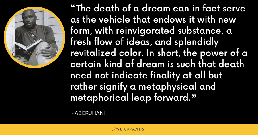 The death of a dream can in fact serve as the vehicle that endows it with new form, with reinvigorated substance, a fresh flow of ideas, and splendidly revitalized color. In short, the power of a certain kind of dream is such that death need not indicate finality at all but rather signify a metaphysical and metaphorical leap forward. - Aberjhani