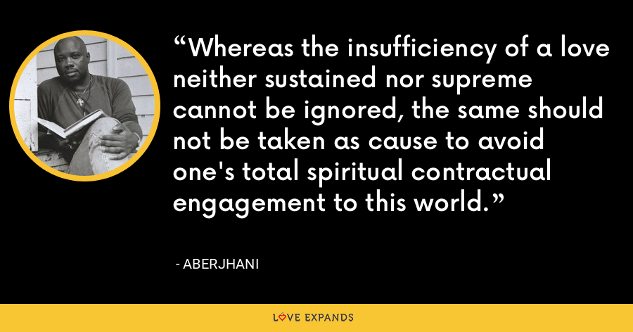 Whereas the insufficiency of a love neither sustained nor supreme cannot be ignored, the same should not be taken as cause to avoid one's total spiritual contractual engagement to this world. - Aberjhani