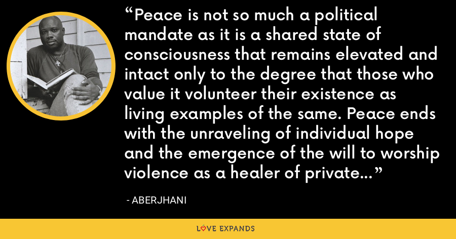 Peace is not so much a political mandate as it is a shared state of consciousness that remains elevated and intact only to the degree that those who value it volunteer their existence as living examples of the same. Peace ends with the unraveling of individual hope and the emergence of the will to worship violence as a healer of private and social disease. - Aberjhani