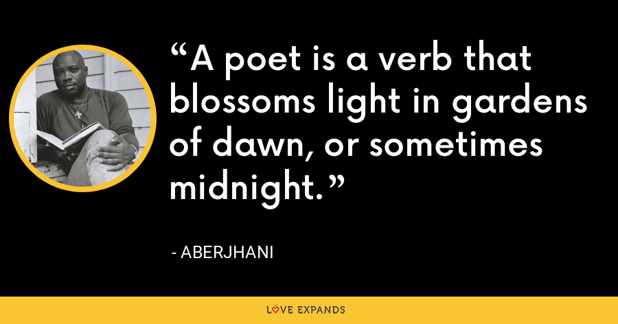 A poet is a verb that blossoms light in gardens of dawn, or sometimes midnight. - Aberjhani