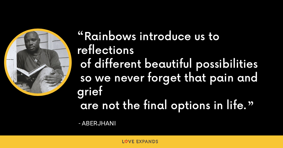Rainbows introduce us to reflections of different beautiful possibilities so we never forget that pain and grief are not the final options in life. - Aberjhani