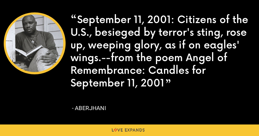 September 11, 2001: Citizens of the U.S., besieged by terror's sting, rose up, weeping glory, as if on eagles' wings.--from the poem Angel of Remembrance: Candles for September 11, 2001 - Aberjhani
