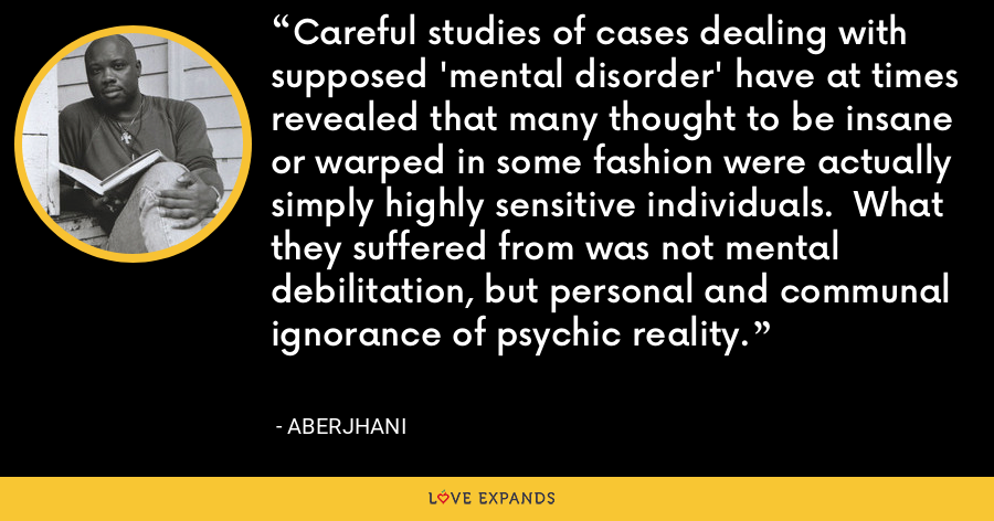 Careful studies of cases dealing with supposed 'mental disorder' have at times revealed that many thought to be insane or warped in some fashion were actually simply highly sensitive individuals. What they suffered from was not mental debilitation, but personal and communal ignorance of psychic reality. - Aberjhani