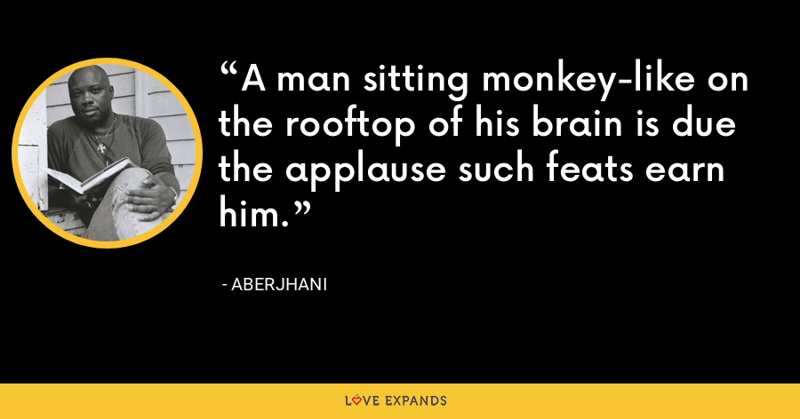 A man sitting monkey-like on the rooftop of his brain is due the applause such feats earn him. - Aberjhani