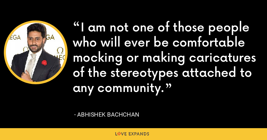 I am not one of those people who will ever be comfortable mocking or making caricatures of the stereotypes attached to any community. - Abhishek Bachchan