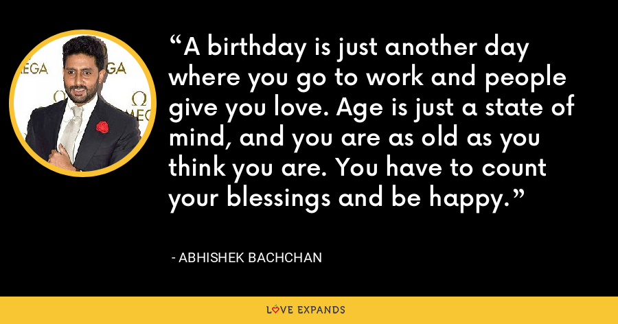 A birthday is just another day where you go to work and people give you love. Age is just a state of mind, and you are as old as you think you are. You have to count your blessings and be happy. - Abhishek Bachchan
