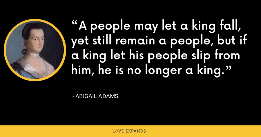 A people may let a king fall, yet still remain a people, but if a king let his people slip from him, he is no longer a king. - Abigail Adams
